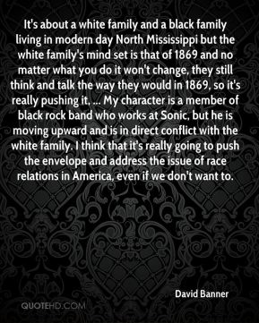 David Banner - It's about a white family and a black family living in modern day North Mississippi but the white family's mind set is that of 1869 and no matter what you do it won't change, they still think and talk the way they would in 1869, so it's really pushing it, ... My character is a member of black rock band who works at Sonic, but he is moving upward and is in direct conflict with the white family. I think that it's really going to push the envelope and address the issue of race relations in America, even if we don't want to.