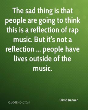 The sad thing is that people are going to think this is a reflection of rap music. But it's not a reflection ... people have lives outside of the music.