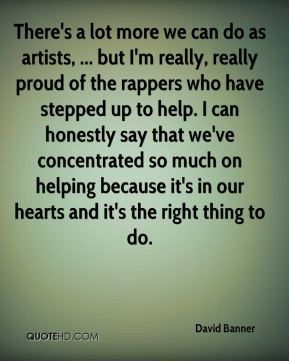 There's a lot more we can do as artists, ... but I'm really, really proud of the rappers who have stepped up to help. I can honestly say that we've concentrated so much on helping because it's in our hearts and it's the right thing to do.
