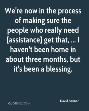 We're now in the process of making sure the people who really need [assistance] get that, ... I haven't been home in about three months, but it's been a blessing.