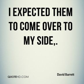 David Barrett - I expected them to come over to my side.