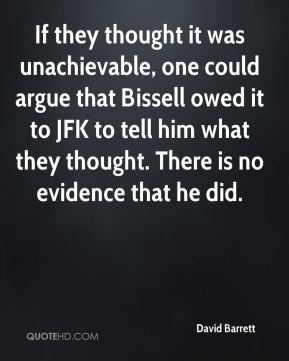 David Barrett - If they thought it was unachievable, one could argue that Bissell owed it to JFK to tell him what they thought. There is no evidence that he did.