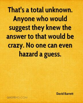 David Barrett - That's a total unknown. Anyone who would suggest they knew the answer to that would be crazy. No one can even hazard a guess.