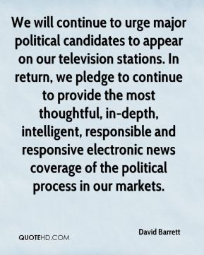 We will continue to urge major political candidates to appear on our television stations. In return, we pledge to continue to provide the most thoughtful, in-depth, intelligent, responsible and responsive electronic news coverage of the political process in our markets.
