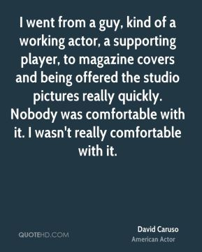 David Caruso - I went from a guy, kind of a working actor, a supporting player, to magazine covers and being offered the studio pictures really quickly. Nobody was comfortable with it. I wasn't really comfortable with it.