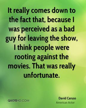 It really comes down to the fact that, because I was perceived as a bad guy for leaving the show, I think people were rooting against the movies. That was really unfortunate.