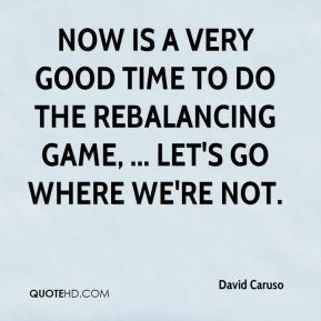 David Caruso - Now is a very good time to do the rebalancing game, ... Let's go where we're not.
