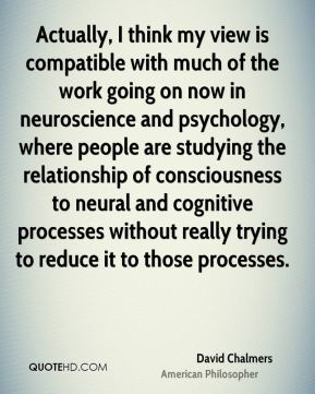 David Chalmers - Actually, I think my view is compatible with much of the work going on now in neuroscience and psychology, where people are studying the relationship of consciousness to neural and cognitive processes without really trying to reduce it to those processes.
