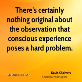 David Chalmers - There's certainly nothing original about the observation that conscious experience poses a hard problem.