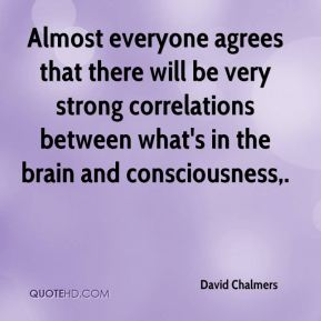 Almost everyone agrees that there will be very strong correlations between what's in the brain and consciousness.