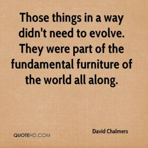 Those things in a way didn't need to evolve. They were part of the fundamental furniture of the world all along.