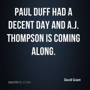 David Grant - Paul Duff had a decent day and A.J. Thompson is coming along.