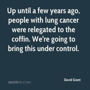 David Grant - Up until a few years ago, people with lung cancer were relegated to the coffin. We're going to bring this under control.
