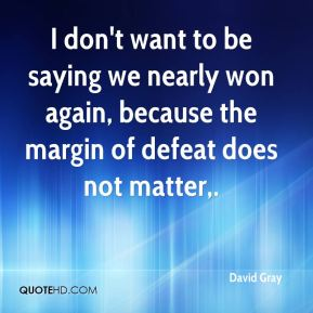 David Gray - I don't want to be saying we nearly won again, because the margin of defeat does not matter.