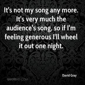 David Gray - It's not my song any more. It's very much the audience's song, so if I'm feeling generous I'll wheel it out one night.