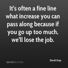David Gray - It's often a fine line what increase you can pass along because if you go up too much, we'll lose the job.