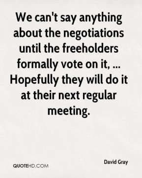 David Gray - We can't say anything about the negotiations until the freeholders formally vote on it, ... Hopefully they will do it at their next regular meeting.