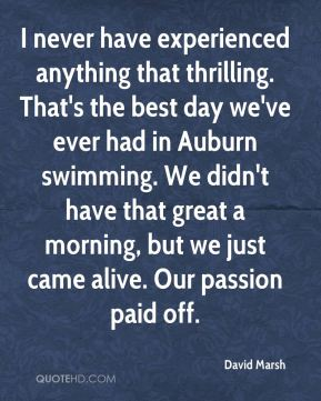 David Marsh - I never have experienced anything that thrilling. That's the best day we've ever had in Auburn swimming. We didn't have that great a morning, but we just came alive. Our passion paid off.