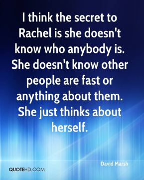 David Marsh - I think the secret to Rachel is she doesn't know who anybody is. She doesn't know other people are fast or anything about them. She just thinks about herself.