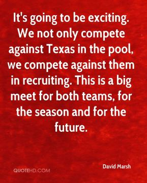 It's going to be exciting. We not only compete against Texas in the pool, we compete against them in recruiting. This is a big meet for both teams, for the season and for the future.
