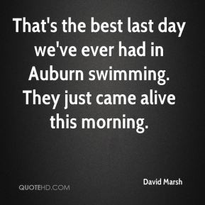 David Marsh - That's the best last day we've ever had in Auburn swimming. They just came alive this morning.