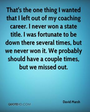 That's the one thing I wanted that I left out of my coaching career. I never won a state title. I was fortunate to be down there several times, but we never won it. We probably should have a couple times, but we missed out.