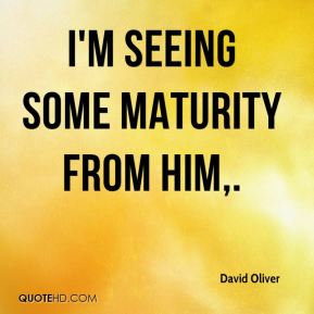 David Oliver - I'm seeing some maturity from him.
