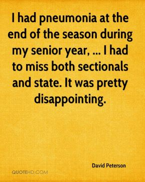 David Peterson - I had pneumonia at the end of the season during my senior year, ... I had to miss both sectionals and state. It was pretty disappointing.