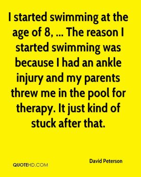 David Peterson - I started swimming at the age of 8, ... The reason I started swimming was because I had an ankle injury and my parents threw me in the pool for therapy. It just kind of stuck after that.
