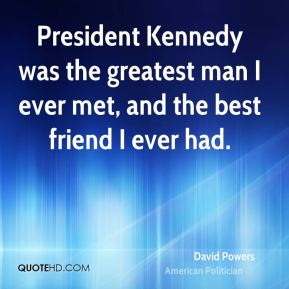 David Powers - President Kennedy was the greatest man I ever met, and the best friend I ever had.