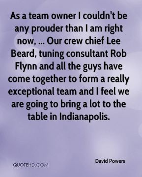 As a team owner I couldn't be any prouder than I am right now, ... Our crew chief Lee Beard, tuning consultant Rob Flynn and all the guys have come together to form a really exceptional team and I feel we are going to bring a lot to the table in Indianapolis.