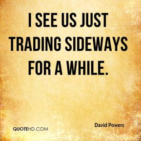 I see us just trading sideways for a while.