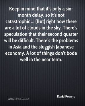 David Powers - Keep in mind that it's only a six-month delay, so it's not catastrophic ... (But) right now there are a lot of clouds in the sky. There's speculation that their second quarter will be difficult. There's the problems in Asia and the sluggish Japanese economy. A lot of things don't bode well in the near term.