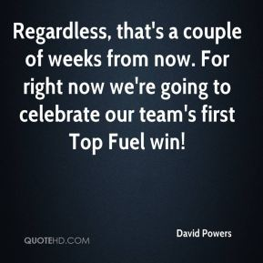 Regardless, that's a couple of weeks from now. For right now we're going to celebrate our team's first Top Fuel win!