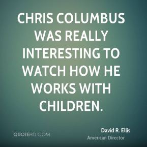 Chris Columbus was really interesting to watch how he works with children.