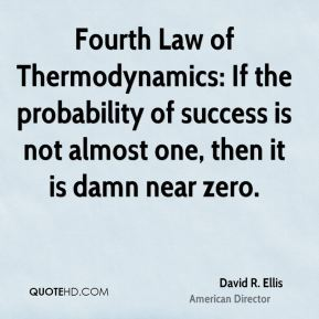 Fourth Law of Thermodynamics: If the probability of success is not almost one, then it is damn near zero.