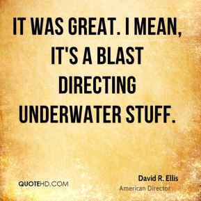David R. Ellis - It was great. I mean, it's a blast directing underwater stuff.