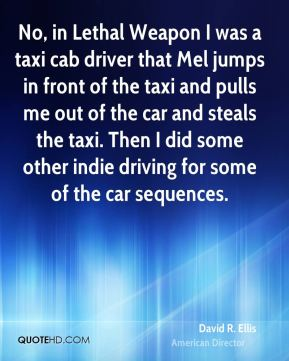 David R. Ellis - No, in Lethal Weapon I was a taxi cab driver that Mel jumps in front of the taxi and pulls me out of the car and steals the taxi. Then I did some other indie driving for some of the car sequences.