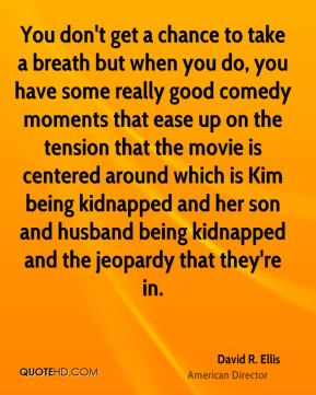 You don't get a chance to take a breath but when you do, you have some really good comedy moments that ease up on the tension that the movie is centered around which is Kim being kidnapped and her son and husband being kidnapped and the jeopardy that they're in.