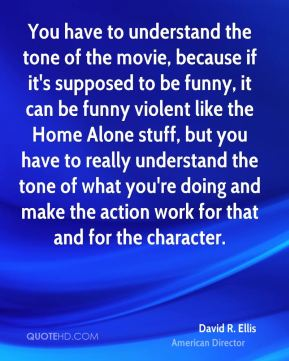 David R. Ellis - You have to understand the tone of the movie, because if it's supposed to be funny, it can be funny violent like the Home Alone stuff, but you have to really understand the tone of what you're doing and make the action work for that and for the character.