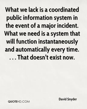 David Snyder - What we lack is a coordinated public information system in the event of a major incident. What we need is a system that will function instantaneously and automatically every time. . . . That doesn't exist now.