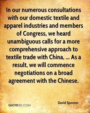David Spooner - In our numerous consultations with our domestic textile and apparel industries and members of Congress, we heard unambiguous calls for a more comprehensive approach to textile trade with China, ... As a result, we will commence negotiations on a broad agreement with the Chinese.