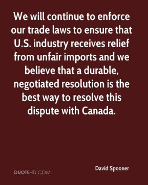 We will continue to enforce our trade laws to ensure that U.S. industry receives relief from unfair imports and we believe that a durable, negotiated resolution is the best way to resolve this dispute with Canada.