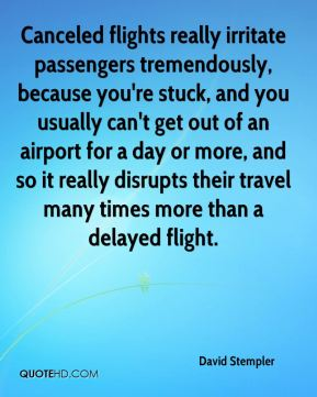 David Stempler - Canceled flights really irritate passengers tremendously, because you're stuck, and you usually can't get out of an airport for a day or more, and so it really disrupts their travel many times more than a delayed flight.