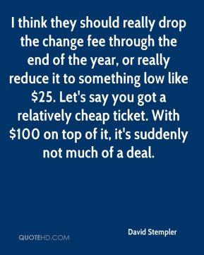 David Stempler - I think they should really drop the change fee through the end of the year, or really reduce it to something low like $25. Let's say you got a relatively cheap ticket. With $100 on top of it, it's suddenly not much of a deal.