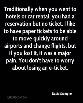 David Stempler - Traditionally when you went to hotels or car rental, you had a reservation but no ticket. I like to have paper tickets to be able to move quickly around airports and change flights, but if you lost it, it was a major pain. You don't have to worry about losing an e-ticket.