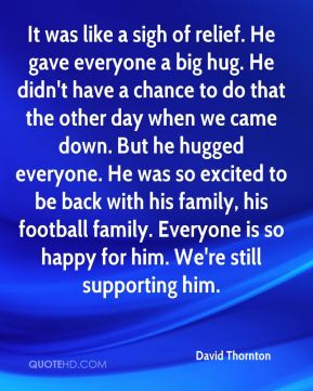 It was like a sigh of relief. He gave everyone a big hug. He didn't have a chance to do that the other day when we came down. But he hugged everyone. He was so excited to be back with his family, his football family. Everyone is so happy for him. We're still supporting him.