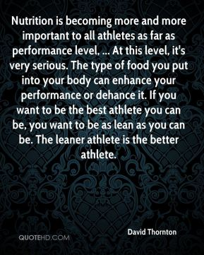 Nutrition is becoming more and more important to all athletes as far as performance level, ... At this level, it's very serious. The type of food you put into your body can enhance your performance or dehance it. If you want to be the best athlete you can be, you want to be as lean as you can be. The leaner athlete is the better athlete.
