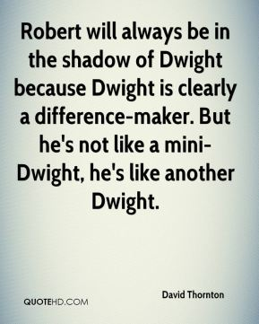 Robert will always be in the shadow of Dwight because Dwight is clearly a difference-maker. But he's not like a mini-Dwight, he's like another Dwight.