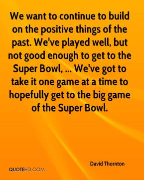 We want to continue to build on the positive things of the past. We've played well, but not good enough to get to the Super Bowl, ... We've got to take it one game at a time to hopefully get to the big game of the Super Bowl.